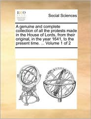 A genuine and complete collection of all the protests made in the House of Lords, from their original, in the year 1641, to the present time. ... Volume 1 of 2 - See Notes Multiple Contributors