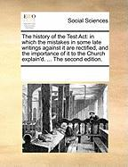 The History of the Test ACT: In Which the Mistakes in Some Late Writings Against It Are Rectified, and the Importance of It to the Church Explain'd
