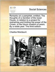 Remarks on a pamphlet, entitled, The thoughts of a member of the lower House, in relation to a project for restraining and limiting the power of the Crown, in the future creation of peers. By a noble peer. The third edition. - Charles Mordaunt