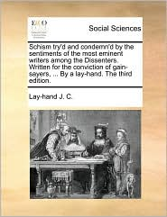 Schism try'd and condemn'd by the sentiments of the most eminent writers among the Dissenters. Written for the conviction of gain-sayers, ... By a lay-hand. The third edition. - Lay-hand J. C.