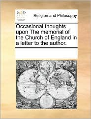 Occasional thoughts upon The memorial of the Church of England in a letter to the author. - See Notes Multiple Contributors