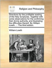 Directions for the profitable reading of the Holy Scriptures. Together with some observations for the confirming their divine authority, and illustrating the difficulties thereof. By William Lowth, ... The third edition. - William Lowth
