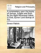 A Commentary Upon the Books of Joshua, Judges and Ruth. by the Right Reverend Father in God, Symon Lord Bishop of Ely. - Patrick, Simon