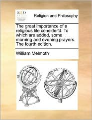 The great importance of a religious life consider'd. To which are added, some morning and evening prayers. The fourth edition. - William Melmoth