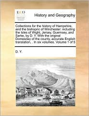 Collections for the history of Hampshire, and the bishopric of Winchester: including the Isles of Wight, Jersey, Guernsey, and Sarke, by D. Y. With the original Domesday of the county, accurate English translation, . In six volumes. Volume 1 of 5 - D. D. Y.