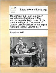 The Works Of J. S, D.D, D.S.P.D. In Four Volumes. Containing, I. The Author's Miscellanies In Prose. Ii. His Poetical Writings. Iii. The Travels Of Captain Lemuel Gulliver. Iv. His Papers Relating To Ireland, Volume 4 Of 4 - Jonathan Swift