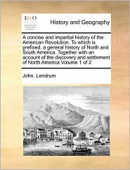 A Concise And Impartial History Of The American Revolution. To Which Is Prefixed, A General History Of North And South America. Together With An Account Of The Discovery And Settlement Of North America Volume 1 Of 2 - John. Lendrum