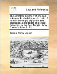 The Complete Dictionary Of Arts And Sciences. In Which The Whole Circle Of Human Learning Is Explained, The Theological, Philological, And Critical Branches, By The Rev. Temple Henry Croker Volume 2 Of 3 - Temple Henry Croker
