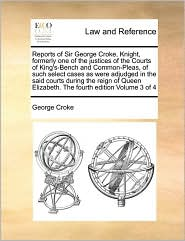 Reports Of Sir George Croke, Knight, Formerly One Of The Justices Of The Courts Of King's-Bench And Common-Pleas, Of Such Select Cases As Were Adjudged In The Said Courts During The Reign Of Queen Elizabeth. The Fourth Edition Volume 3 Of 4 - George Croke