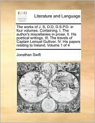 The Works Of J. S, D.D, D.S.P.D. In Four Volumes. Containing, I. The Author's Miscellanies In Prose. Ii. His Poetical Writings. Iii. The Travels Of Captain Lemuel Gulliver. Iv. His Papers Relating To Ireland, Volume 1 Of 4 - Jonathan Swift