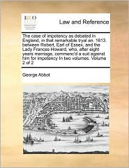 The Case Of Impotency As Debated In England, In That Remarkable Tryal An. 1613. Between Robert, Earl Of Essex, And The Lady Frances Howard, Who, After Eight Years Marriage, Commenc'D A Suit Against Him For Impotency In Two Volumes. Volume 2 Of 2 - George Abbot