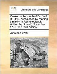 Verses on the death of Dr. Swift, D.S.P.D. occasioned by reading a maxim in Rochefoulcault. Written by himself, November 1731. The third edition. - Jonathan Swift