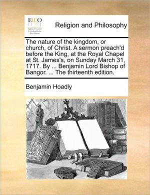 The nature of the kingdom, or church, of Christ. A sermon preach'd before the King, at the Royal Chapel at St. James's, on Sunday March 31, 1717. By. Benjamin Lord Bishop of Bangor. . The thirteenth edition.