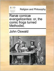 Ran comic evangelizantes: or, the comic frogs turned Methodist. - John Oswald