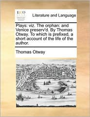 Plays: viz. The orphan: and Venice preserv'd. By Thomas Otway. To which is prefixed, a short account of the life of the author. - Thomas Otway