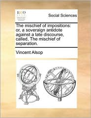 The mischief of impositions: or, a soveraign antidote against a late discourse, called, The mischief of separation. - Vincent Alsop
