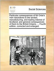 Particular consequences of Mr Orde's Irish resolutions to the landed, manufacturing, and trading interest of Scotland; and general consequences of them to the British Empire, ... Fourth edition, corrected and enlarged. - See Notes Multiple Contributors