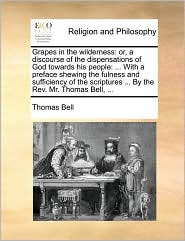 Grapes in the wilderness: or, a discourse of the dispensations of God towards his people: ... With a preface shewing the fulness and sufficiency of the scriptures ... By the Rev. Mr. Thomas Bell, ... - Thomas Bell