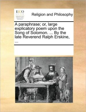 A paraphrase; or, large explicatory poem upon the Song of Solomon. . By the late Reverend Ralph Erskine, . - See Notes Multiple Contributors