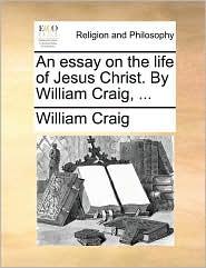 An essay on the life of Jesus Christ. By William Craig, ... - William Craig