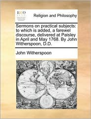 Sermons on practical subjects: to which is added, a farewel discourse, delivered at Paisley in April and May 1768. By John Witherspoon, D.D. - John Witherspoon