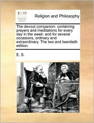 The devout companion: containing prayers and meditations for every day in the week: and for several occasions, ordinary and extraordinary. The two and twentieth edition. - E. S.