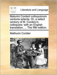Maturini Corderii colloquiorum centuria selecta. Or, a select century of M. Cordery's colloquies: with an English translation, . The fifth edition.