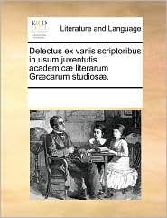 Delectus ex variis scriptoribus in usum juventutis academic literarum Gr carum studios.