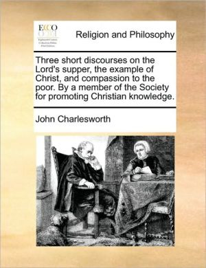Three short discourses on the Lord's supper, the example of Christ, and compassion to the poor. By a member of the Society for promoting Christian knowledge. - John Charlesworth