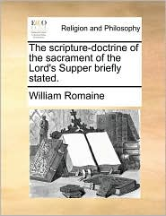 The scripture-doctrine of the sacrament of the Lord's Supper briefly stated. - William Romaine