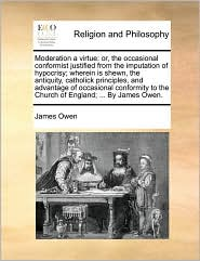 Moderation a virtue: or, the occasional conformist justified from the imputation of hypocrisy; wherein is shewn, the antiquity, catholick principles, and advantage of occasional conformity to the Church of England; ... By James Owen. - James Owen