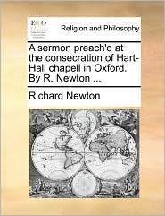 A sermon preach'd at the consecration of Hart-Hall chapell in Oxford. By R. Newton. - Richard Newton
