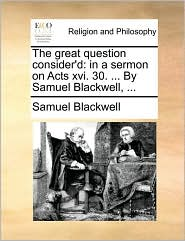 The great question consider'd: in a sermon on Acts xvi. 30. ... By Samuel Blackwell, ... - Samuel Blackwell
