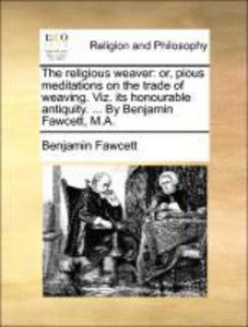 The religious weaver: or, pious meditations on the trade of weaving. Viz. its honourable antiquity. ... By Benjamin Fawcett, M.A. als Taschenbuch ... - Gale ECCO, Print Editions