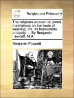 The religious weaver: or, pious meditations on the trade of weaving. Viz. its honourable antiquity. ... By Benjamin Fawcett, M.A.