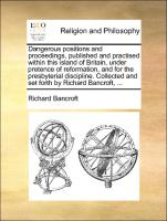 Dangerous positions and proceedings, published and practised within this island of Britain, under pretence of reformation, and for the presbyterial discipline. Collected and set forth by Richard Bancroft, ...