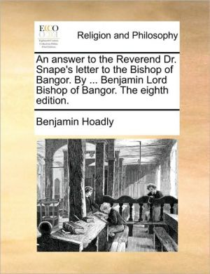An answer to the Reverend Dr. Snape's letter to the Bishop of Bangor. By. Benjamin Lord Bishop of Bangor. The eighth edition. - Benjamin Hoadly
