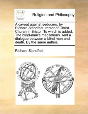 A caveat against seducers, by Richard Standfast, rector of Christ-Church in Bristol. To which is added, The blind-man's meditations. And a dialogue between a blind man and death. By the same author. - Richard Standfast