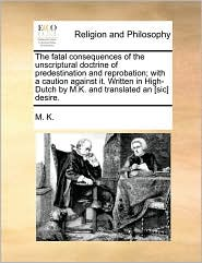 The fatal consequences of the unscriptural doctrine of predestination and reprobation; with a caution against it. Written in High-Dutch by M.K. and translated an [sic] desire. - M. M. K.