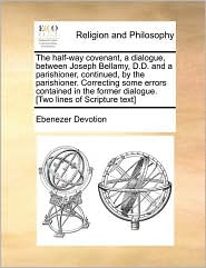 The half-way covenant, a dialogue, between Joseph Bellamy, D.D. and a parishioner, continued, by the parishioner. Correcting some errors contained in the former dialogue. [Two lines of Scripture text] - Ebenezer Devotion