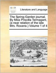 The Spring-Garden journal. By Miss Priscilla Termagant, (a near relation of the late Mrs. Roxana.) Volume 1 of 4