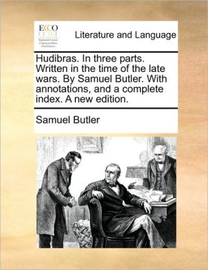 Hudibras. In three parts. Written in the time of the late wars. By Samuel Butler. With annotations, and a complete index. A new edition. - Samuel Butler