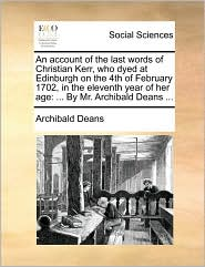 An account of the last words of Christian Kerr, who dyed at Edinburgh on the 4th of February 1702, in the eleventh year of her age: ... By Mr. Archibald Deans ... - Archibald Deans