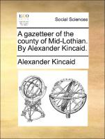 A gazetteer of the county of Mid-Lothian. By Alexander Kincaid.