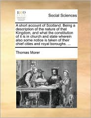 A short account of Scotland. Being a description of the nature of that Kingdom, and what the constitution of it is in church and state wherein also some notice is taken of their chief cities and royal boroughs. ... - Thomas Morer
