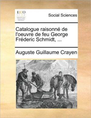 Catalogue raisonn de l'oeuvre de feu George Fr deric Schmidt, . - Auguste Guillaume Crayen