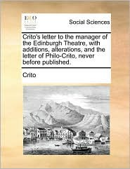 Crito's letter to the manager of the Edinburgh Theatre, with additions, alterations, and the letter of Philo-Crito, never before published. - Crito