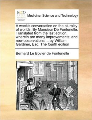 A week's conversation on the plurality of worlds. By Monsieur De Fontenelle. Translated from the last edition, wherein are many improvements; and new observations. by William Gardiner, Esq; The fourth edition - Bernard Le Bovier de Fontenelle