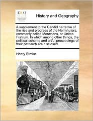 A supplement to the Candid narrative of the rise and progress of the Herrnhuters, commonly called Moravians, or Unitas Fratrum. In which among other things, the political scheme and artful proceedings of their patriarch are disclosed - Henry Rimius