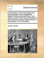 A brief essay on the advantages and disadvantages which respectively attend France and Great Britain, with regard to trade. With some proposals for removing the principal disadvantages of Great Britain The third edition - Josiah Tucker